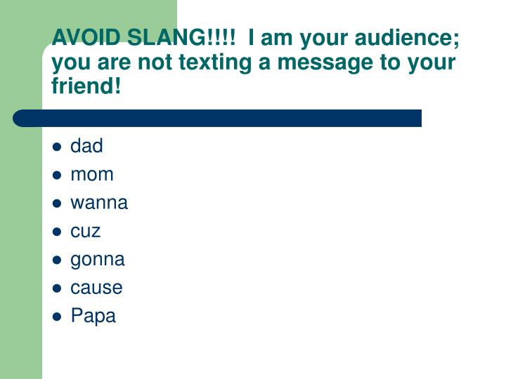 AVOID SLANG!!!!  I am your audience; you are not texting a message to your friend!