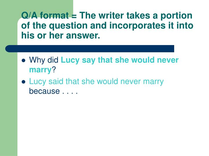 Q/A format = The writer takes a portion of the question and incorporates it into his or her answer.