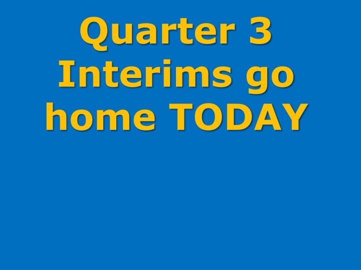 Quarter 3 Interims go home TODAY