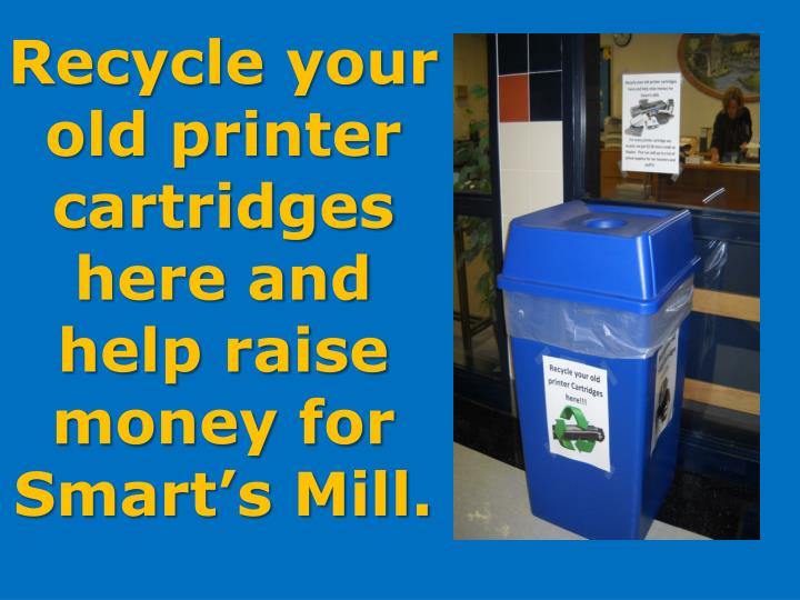 Recycle your old printer cartridges here and help raise money for Smart's Mill.