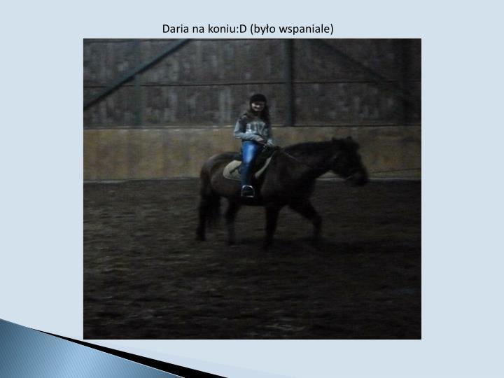 Daria na koniu:D (było wspaniale)