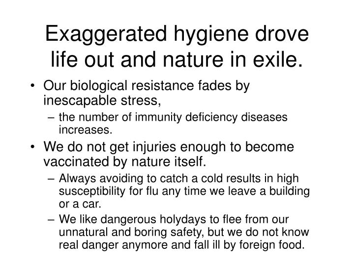 Exaggerated hygiene drove life out and nature in exile.