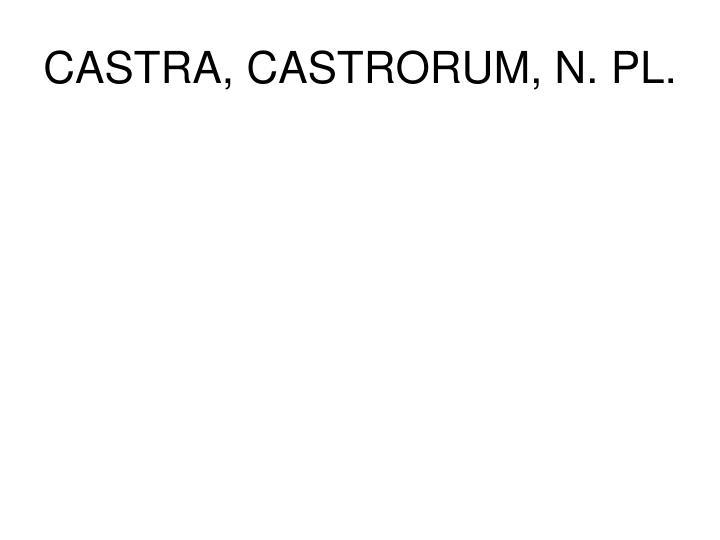 CASTRA, CASTRORUM, N. PL.