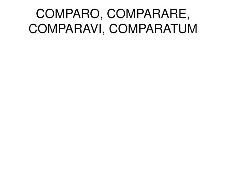 COMPARO, COMPARARE, COMPARAVI, COMPARATUM
