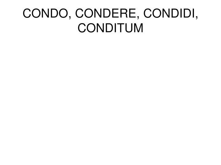 CONDO, CONDERE, CONDIDI, CONDITUM
