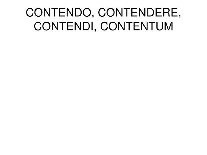 CONTENDO, CONTENDERE, CONTENDI, CONTENTUM