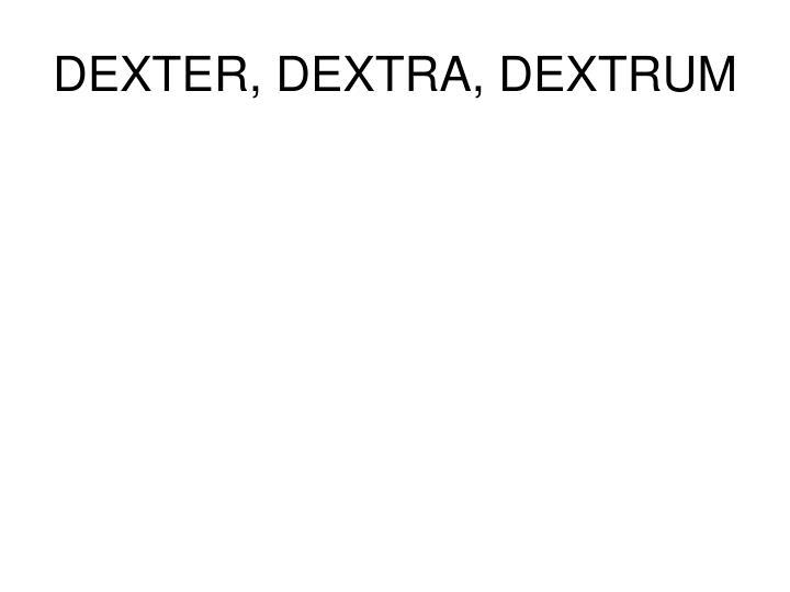 DEXTER, DEXTRA, DEXTRUM