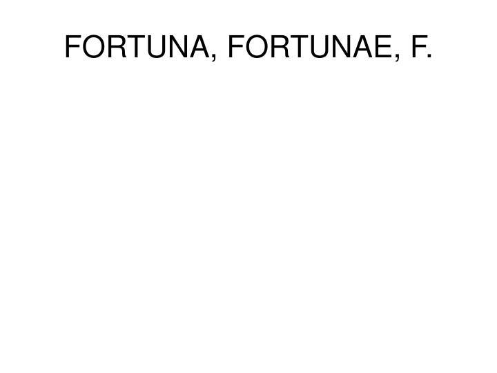 FORTUNA, FORTUNAE, F.