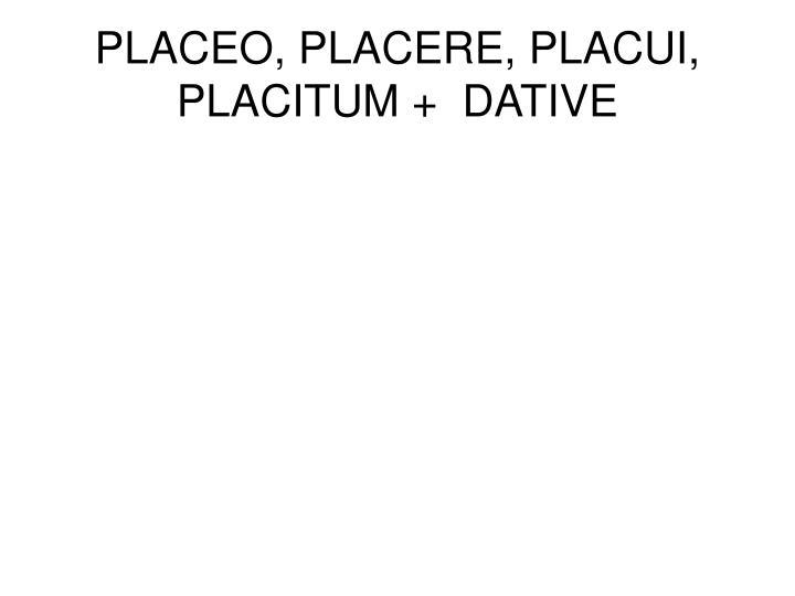 PLACEO, PLACERE, PLACUI, PLACITUM +  DATIVE