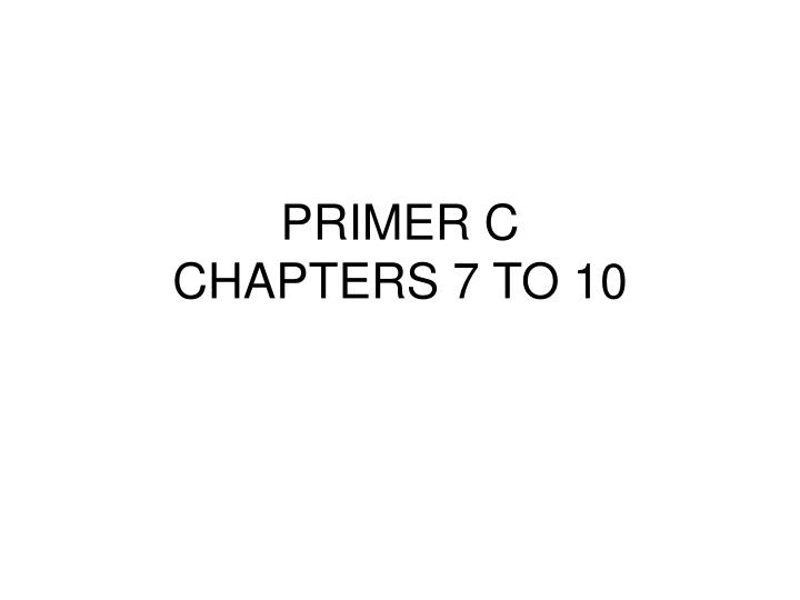 primer c chapters 7 to 10