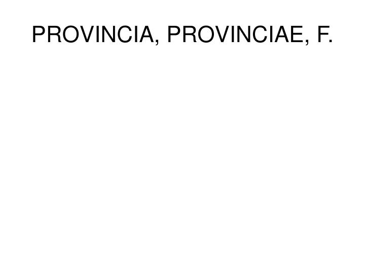 PROVINCIA, PROVINCIAE, F.