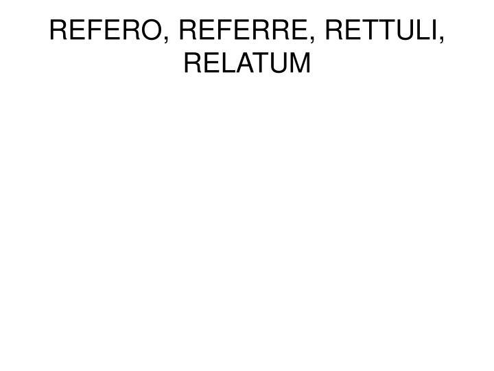 REFERO, REFERRE, RETTULI, RELATUM