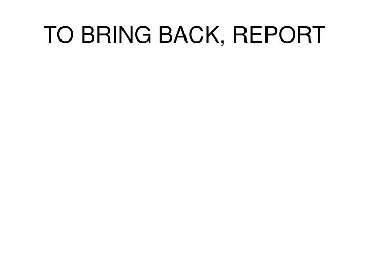 TO BRING BACK, REPORT
