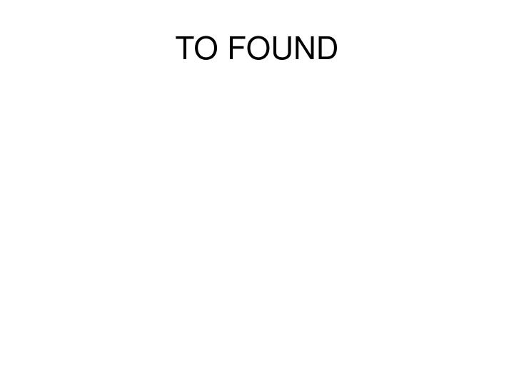 TO FOUND