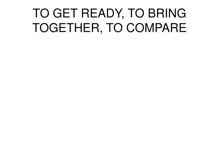 TO GET READY, TO BRING TOGETHER, TO COMPARE