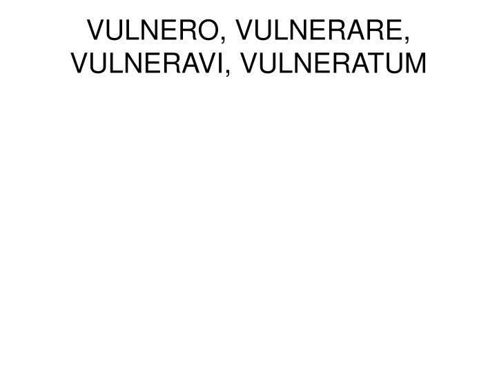 VULNERO, VULNERARE, VULNERAVI, VULNERATUM