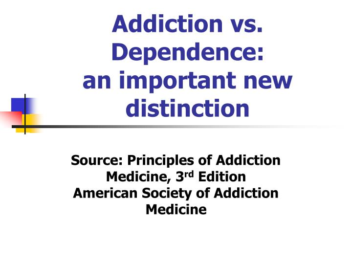 Addiction vs. Dependence:                    an important new distinction