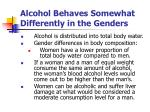 alcohol behaves somewhat differently in the genders