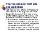 pharmacological half life and addiction