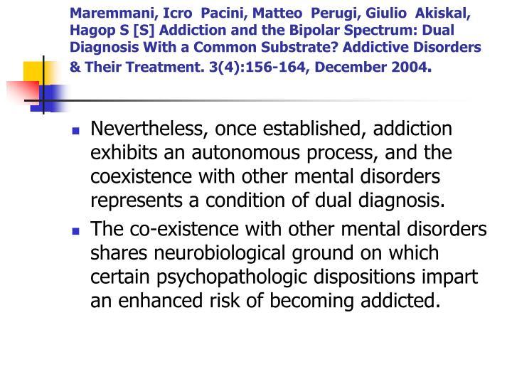 Maremmani, Icro  Pacini, Matteo  Perugi, Giulio  Akiskal, Hagop S [S] Addiction and the Bipolar Spectrum: Dual Diagnosis With a Common Substrate? Addictive Disorders & Their Treatment. 3(4):156-164, December 2004