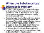 when the substance use disorder is primary