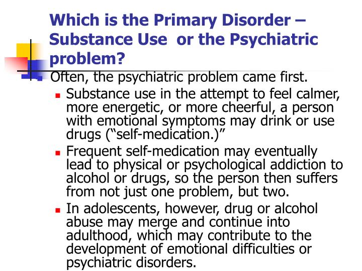 Which is the Primary Disorder – Substance Use  or the Psychiatric  problem?