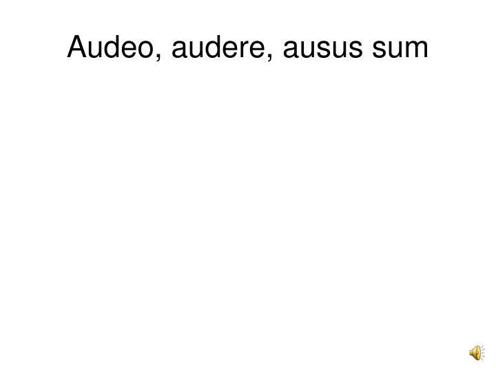 Audeo, audere, ausus sum