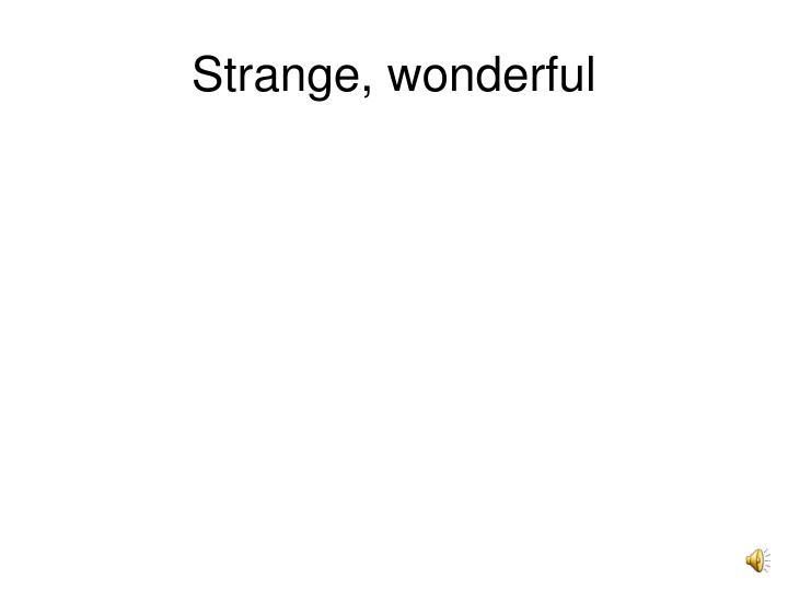 Strange, wonderful