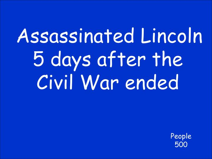 Assassinated Lincoln 5 days after the Civil War ended