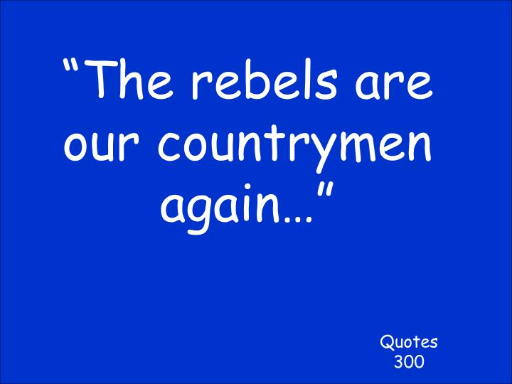 """""""The rebels are our countrymen again…"""""""