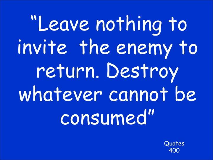 """""""Leave nothing to invite  the enemy to return. Destroy whatever cannot be consumed"""""""