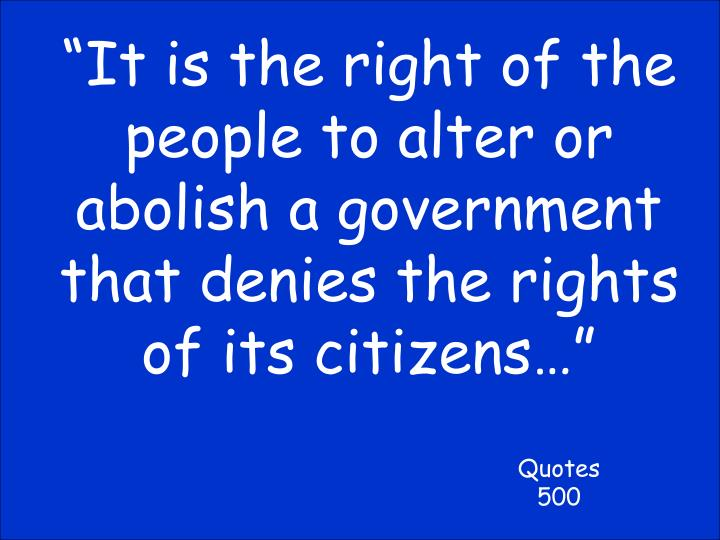 """""""It is the right of the people to alter or abolish a government that denies the rights of its citizens…"""""""
