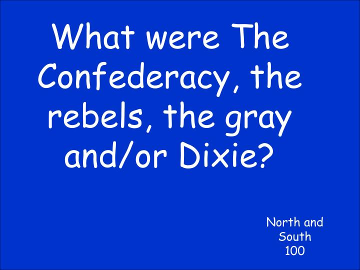 What were The Confederacy, the rebels, the gray and/or Dixie?