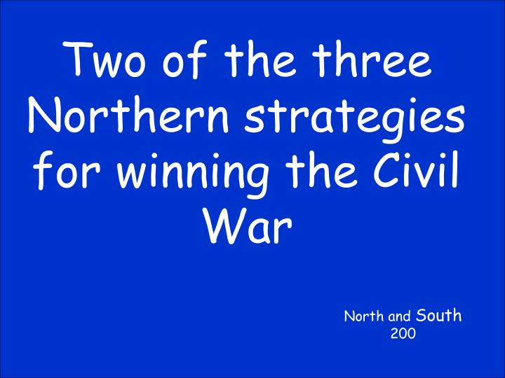Two of the three Northern strategies for winning the Civil War