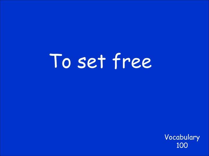 To set free