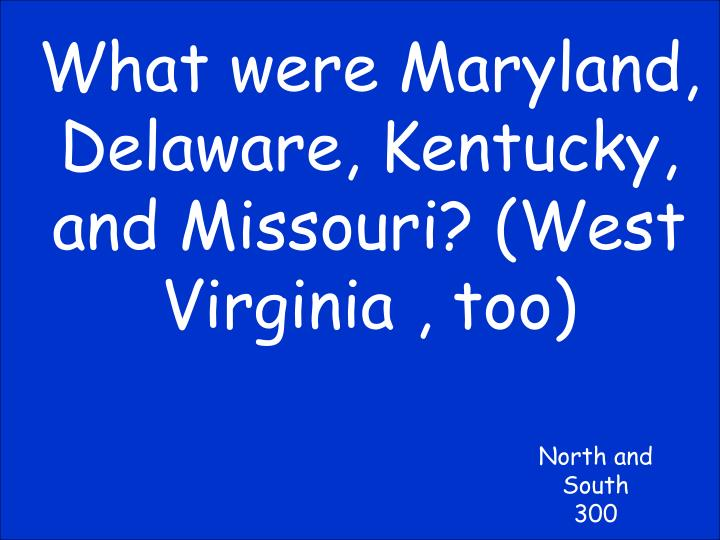 What were Maryland, Delaware, Kentucky, and Missouri? (West Virginia , too)