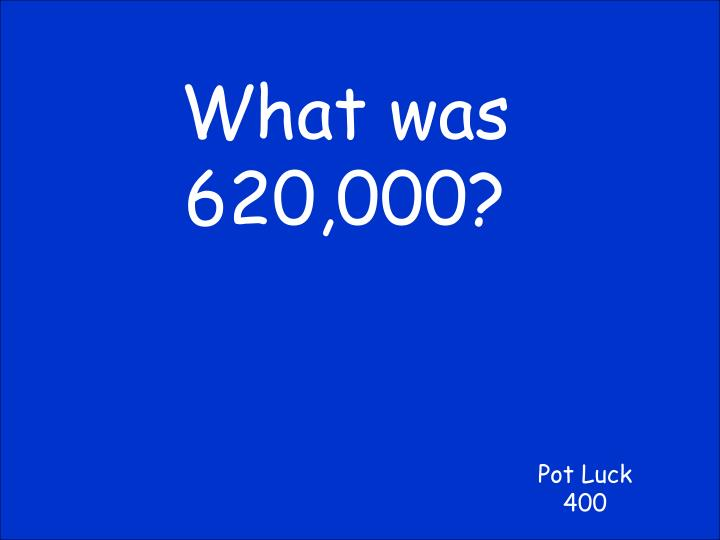 What was 620,000?