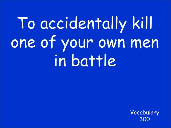 To accidentally kill one of your own men in battle
