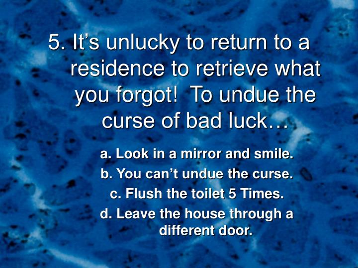 5. It's unlucky to return to a residence to retrieve what you forgot!  To undue the curse of bad luck…