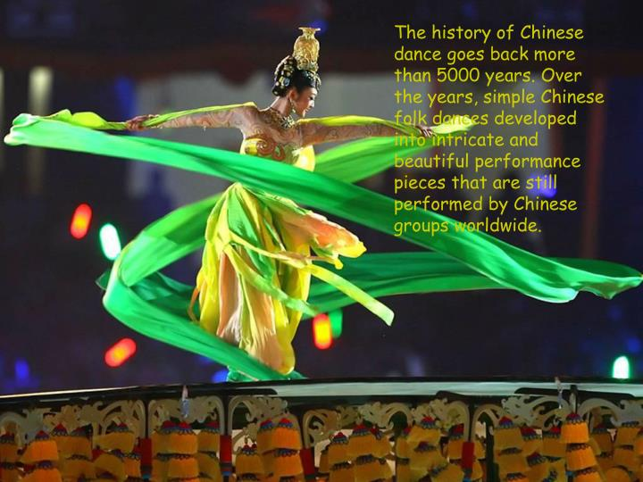 The history of Chinese dance goes back more than 5000 years. Over the years, simple Chinese folk dances developed into intricate and beautiful performance pieces that are still performed by Chinese groups worldwide.