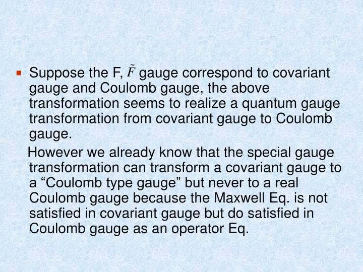 Suppose the F,    gauge correspond to covariant gauge and Coulomb gauge, the above transformation seems to realize a quantum gauge transformation from covariant gauge to Coulomb gauge.