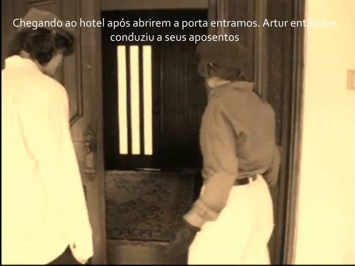 Chegando ao hotel após abrirem a porta entramos. Artur então me conduziu a seus aposentos
