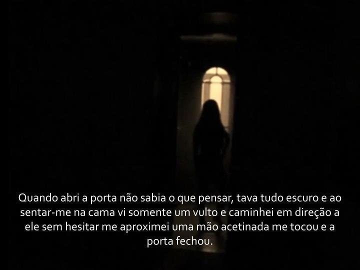 Quando abri a porta não sabia o que pensar, tava tudo escuro e ao sentar-me na cama vi somente um vulto e caminhei em direção a ele sem hesitar me aproximei uma mão acetinada me tocou e a porta fechou.