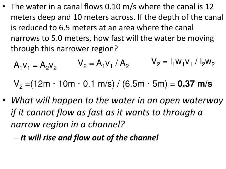 The water in a canal flows 0.10 m/s where the canal is 12 meters deep and 10 meters across. If the depth of the canal is reduced to 6.5 meters at an area where the canal narrows to 5.0 meters, how fast will the water be moving through this narrower region?