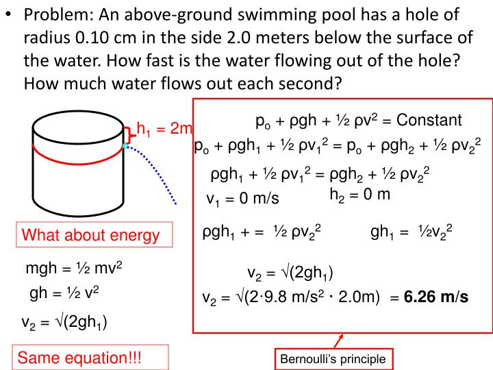 Problem: An above-ground swimming pool has a hole of radius 0.10 cm in the side 2.0 meters below the surface of the water. How fast is the water flowing out of the hole? How much water flows out each second?