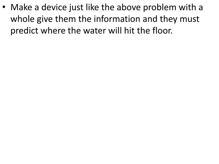 Make a device just like the above problem with a whole give them the information and they must predict where the water will hit the floor.