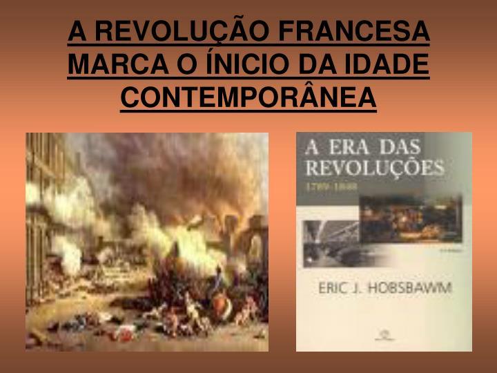 A REVOLUÇÃO FRANCESA MARCA O ÍNICIO DA IDADE CONTEMPORÂNEA