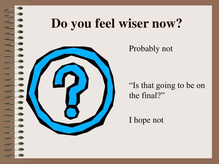 Do you feel wiser now?