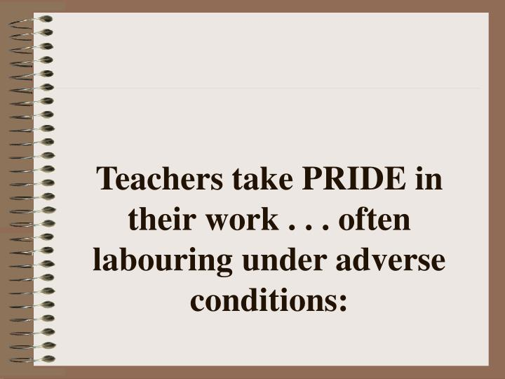 Teachers take PRIDE in their work . . . often labouring under adverse conditions: