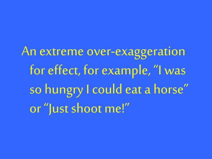 """An extreme over-exaggeration for effect, for example, """"I was so hungry I could eat a horse"""" or """"Just shoot me!"""""""